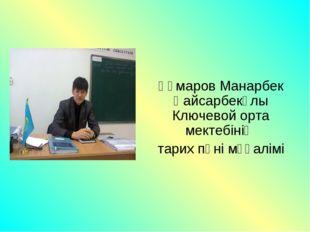 Құмаров Манарбек Қайсарбекұлы Ключевой орта мектебінің тарих пәні мұғалімі