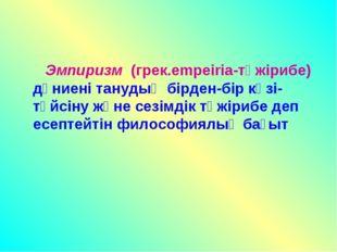 Эмпиризм (грек.empeiria-тәжірибе) дүниені танудың бірден-бір көзі-түйсіну жә