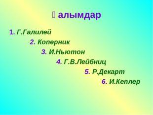Ғалымдар 1. Г.Галилей 2. Коперник 3. И.Ньютон 4. Г.В.Лейбниц 5. Р.Декарт 6. И