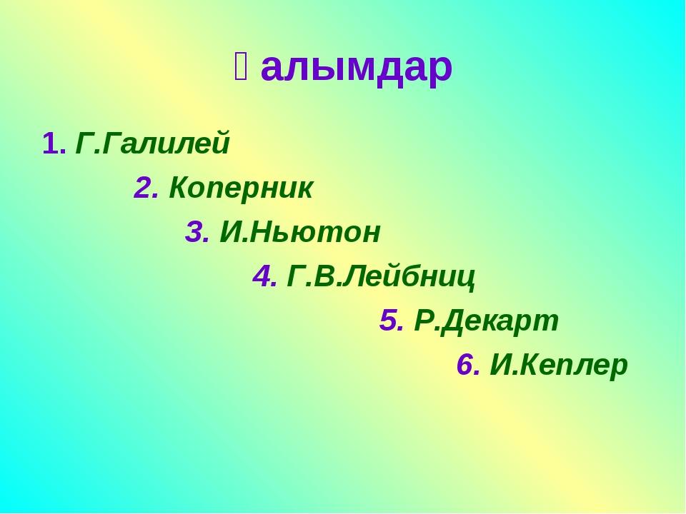 Ғалымдар 1. Г.Галилей 2. Коперник 3. И.Ньютон 4. Г.В.Лейбниц 5. Р.Декарт 6. И...