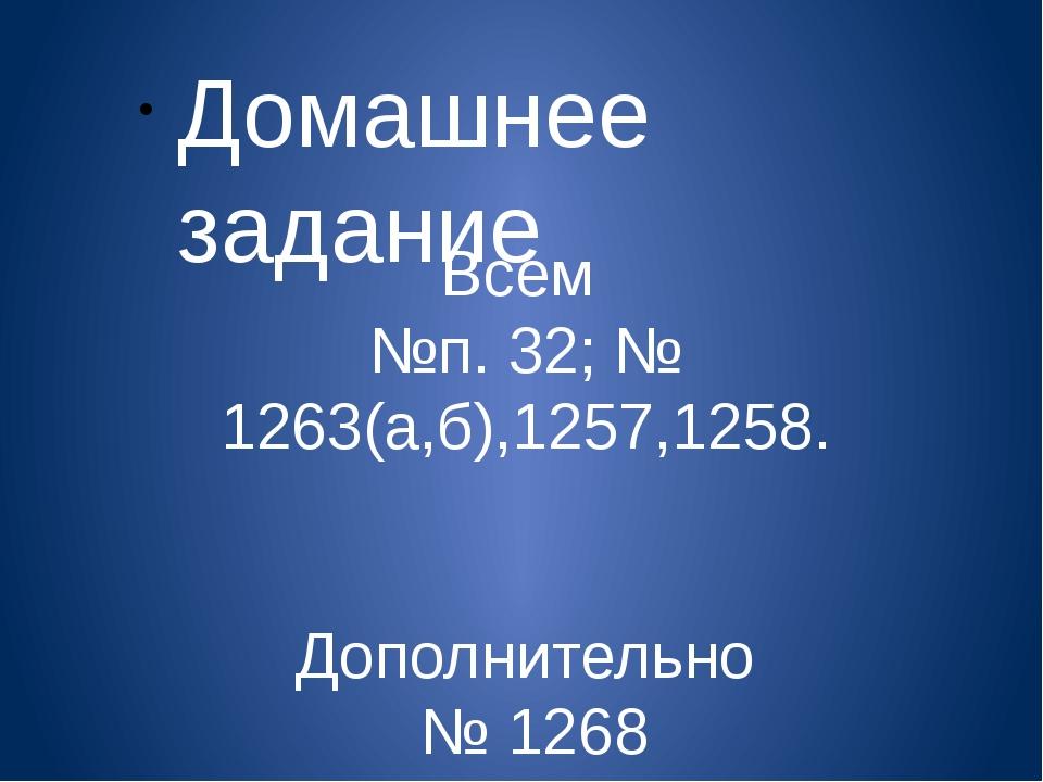 Всем №п. 32; № 1263(а,б),1257,1258. Дополнительно № 1268 Домашнее задание