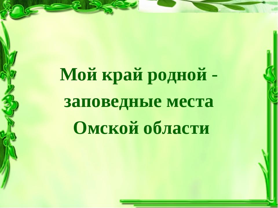 Мой край родной- заповедные места Омской области
