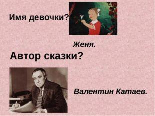 Имя девочки? Автор сказки? Женя. Валентин Катаев.