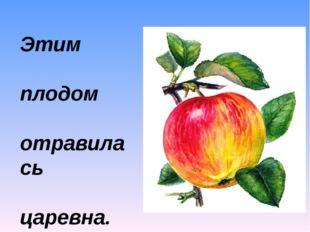 Этим плодом отравилась царевна.
