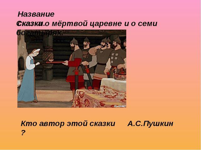 Название сказки. Сказка о мёртвой царевне и о семи богатырях. Кто автор этой...