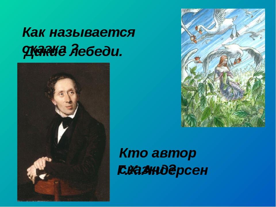 Как называется сказка ? Дикие лебеди. Кто автор сказки ? Г.Х.Андерсен