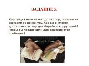 ЗАДАНИЕ 5. Коррупция не исчезнет до тех пор, пока мы не заставим ее исчезнуть