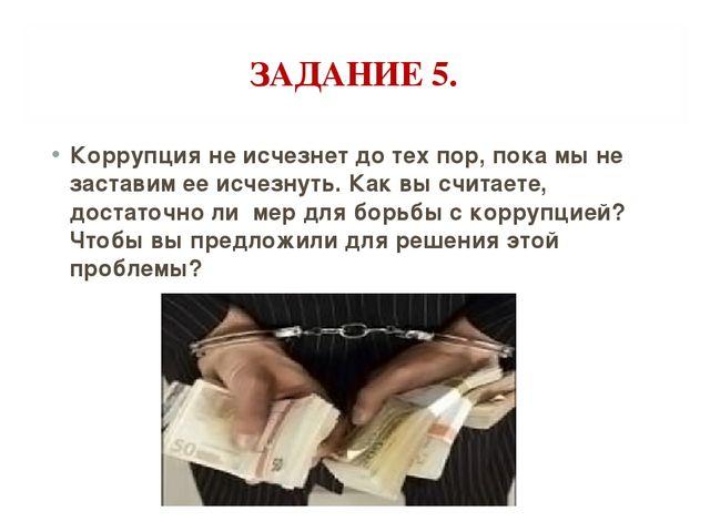 ЗАДАНИЕ 5. Коррупция не исчезнет до тех пор, пока мы не заставим ее исчезнуть...