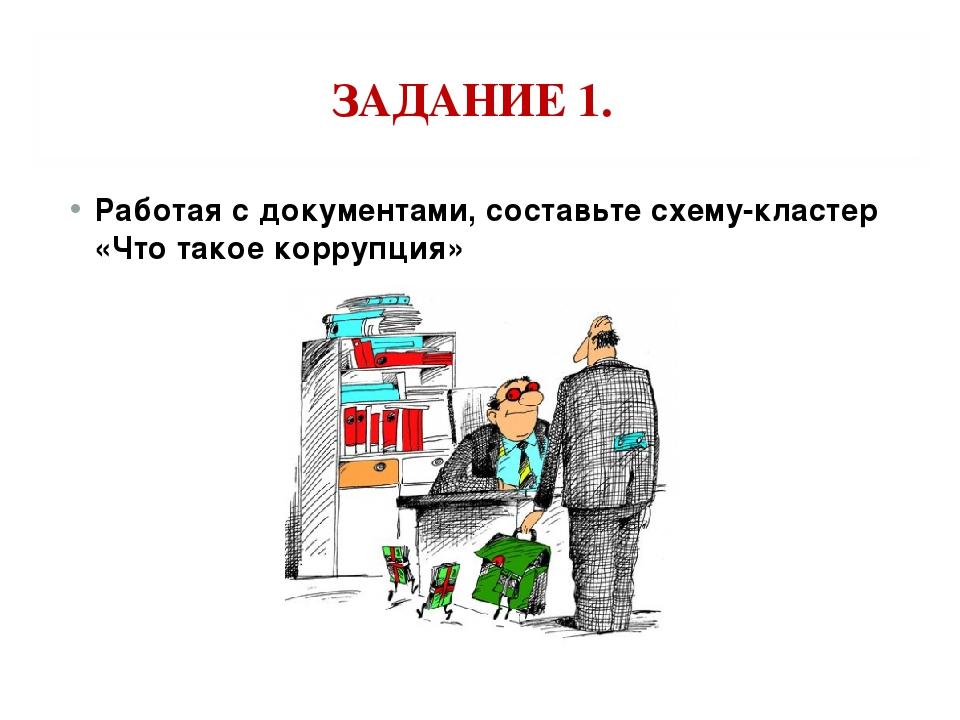 ЗАДАНИЕ 1. Работая с документами, составьте схему-кластер «Что такое коррупция»