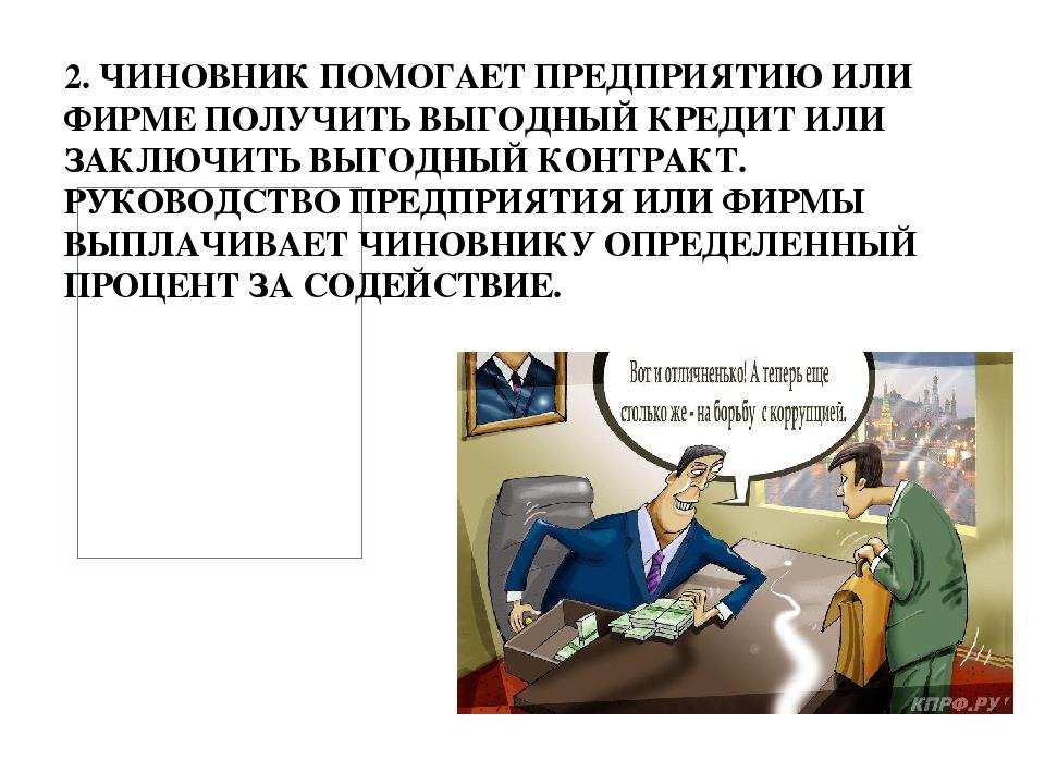2. ЧИНОВНИК ПОМОГАЕТ ПРЕДПРИЯТИЮ ИЛИ ФИРМЕ ПОЛУЧИТЬ ВЫГОДНЫЙ КРЕДИТ ИЛИ ЗАКЛ...