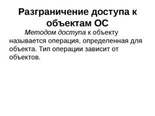 Разграничение доступа к объектам ОС Методом доступак объекту называется оп