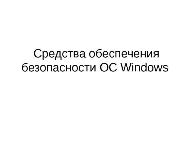 Средства обеспечения безопасности ОС Windows