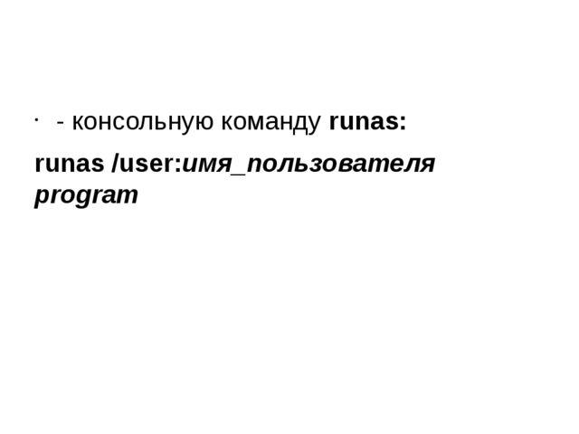 - консольную команду runas: runas /user:имя_пользователя program