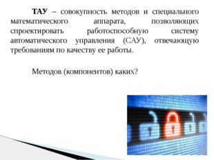 ТАУ – совокупность методов и специального математического аппарата, позволя