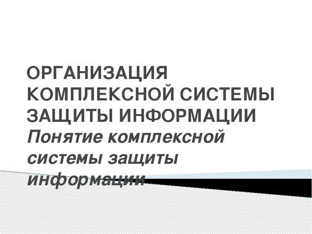 ОРГАНИЗАЦИЯ КОМПЛЕКСНОЙ СИСТЕМЫ ЗАЩИТЫ ИНФОРМАЦИИ Понятие комплексной системы...