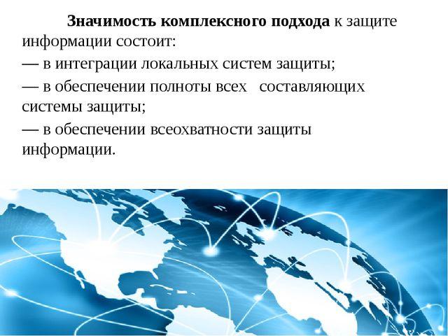 Значимость комплексного подхода к защите информации состоит: —в интеграции...