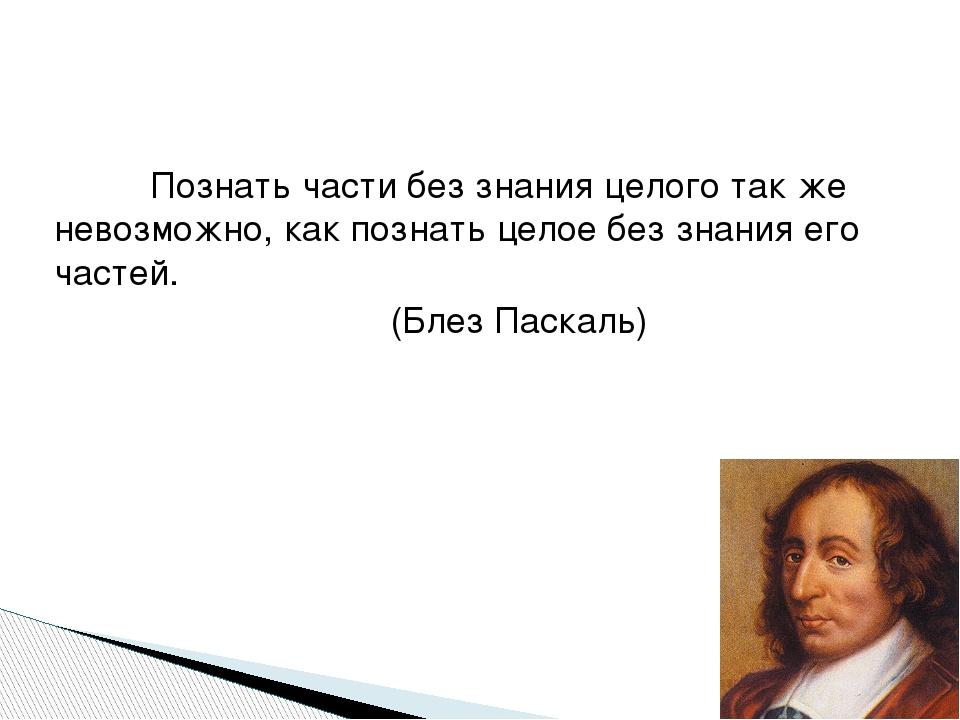Познать части без знания целого так же невозможно, как познать целое без зн...