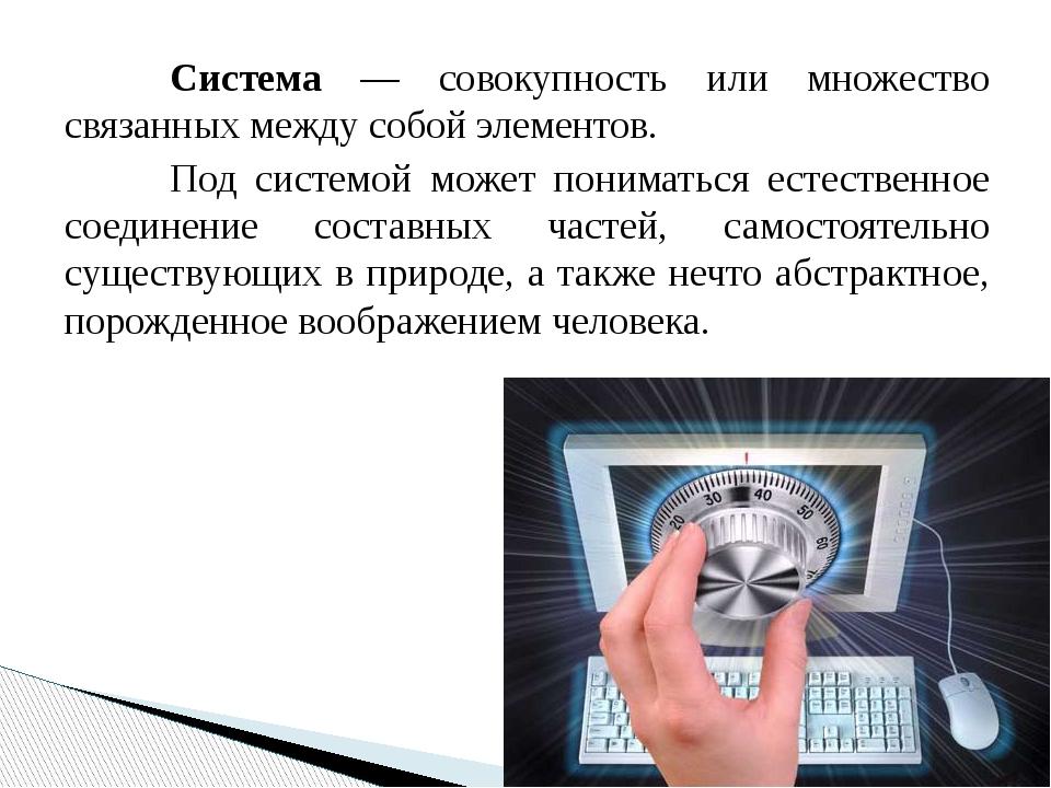 Система — совокупность или множество связанных между собой элементов. Под...