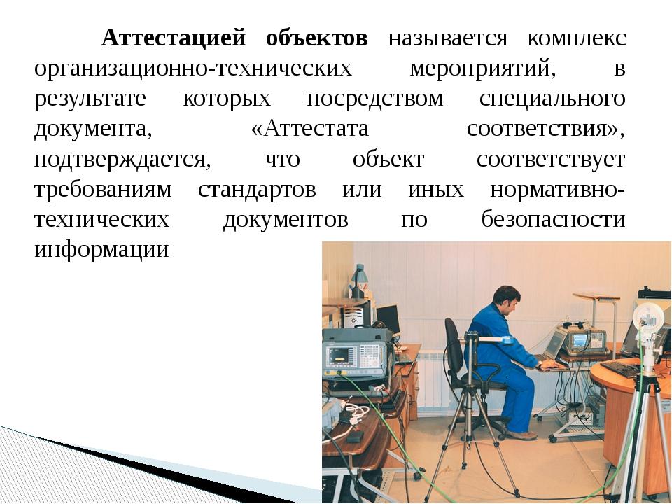 Аттестацией объектов называется комплекс организационно-технических меропри...