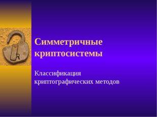 Симметричные криптосистемы Классификация криптографических методов