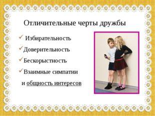 Отличительные черты дружбы Избирательность Доверительность Бескорыстность Вза