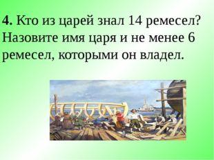 4. Кто из царей знал 14 ремесел? Назовите имя царя и не менее 6 ремесел, кото