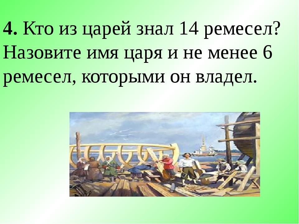 4. Кто из царей знал 14 ремесел? Назовите имя царя и не менее 6 ремесел, кото...