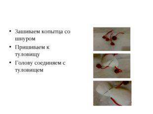 Зашиваем копытца со шнуром Пришиваем к туловищу Голову соединяем с туловищем