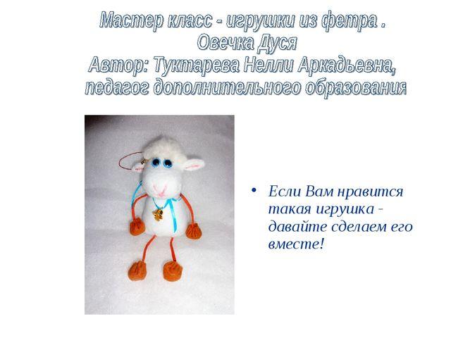 Если Вам нравится такая игрушка - давайте сделаем его вместе!