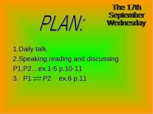 1.Daily talk. 2.Speaking,reading and discussing P1,P2…ex.1-5 p.10-11 3. P1 P