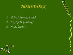 HOMEWORK P.9-11 (words, Look) Ex.7 p.11 (writing) W.b. lesson 4