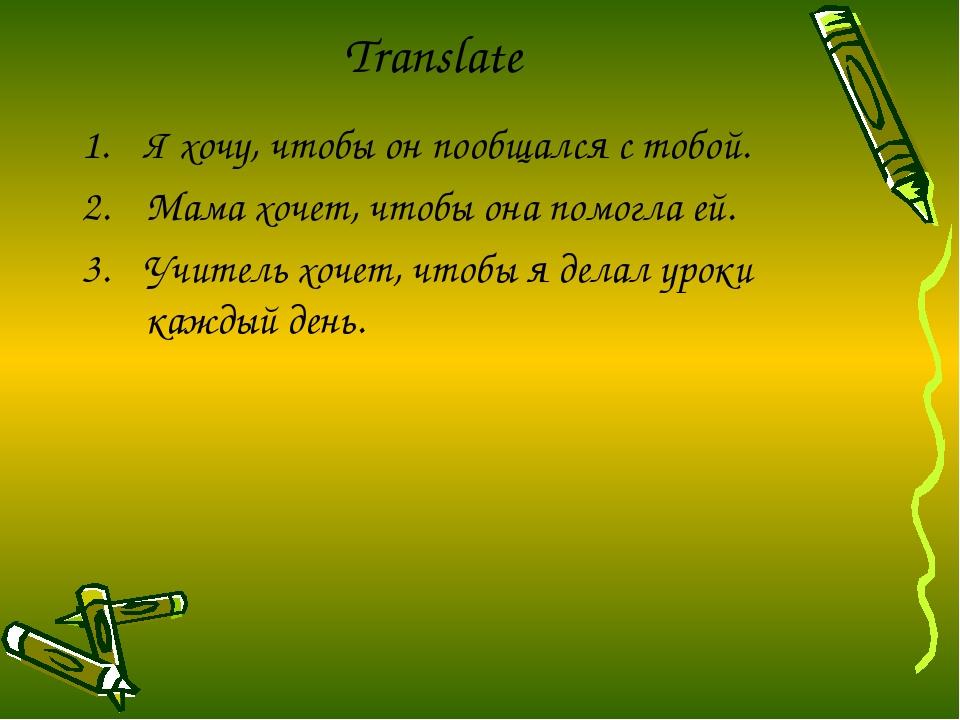 Translate Я хочу, чтобы он пообщался с тобой. Мама хочет, чтобы она помогла е...