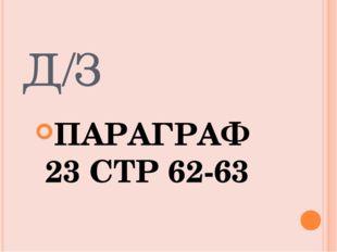 Д/З ПАРАГРАФ 23 СТР 62-63