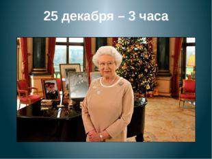 25 декабря – 3 часа