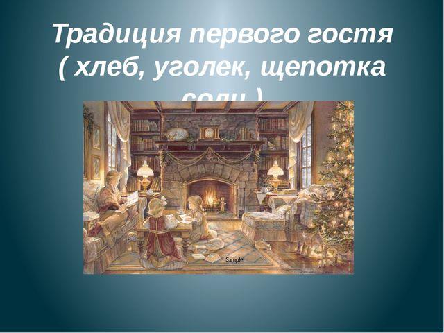 Традиция первого гостя ( хлеб, уголек, щепотка соли )