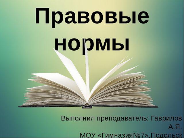 Выполнил преподаватель: Гаврилов А.Я. МОУ «Гимназия№7»,Подольск Правовые нормы
