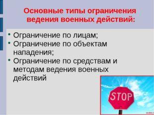 Основные типы ограничения ведения военных действий: Ограничение по лицам; Огр