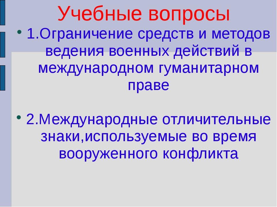 Учебные вопросы 1.Ограничение средств и методов ведения военных действий в м...