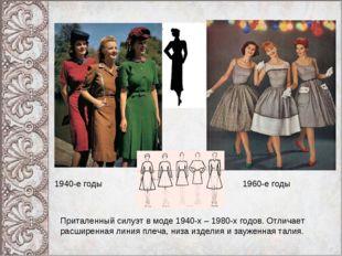 1940-е годы 1960-е годы Приталенный силуэт в моде 1940-х – 1980-х годов. Отли