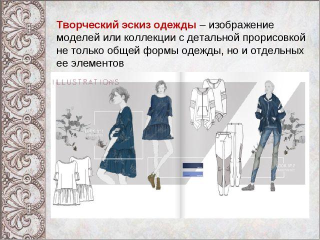 Творческий эскиз одежды– изображение моделей или коллекции с детальной прори...