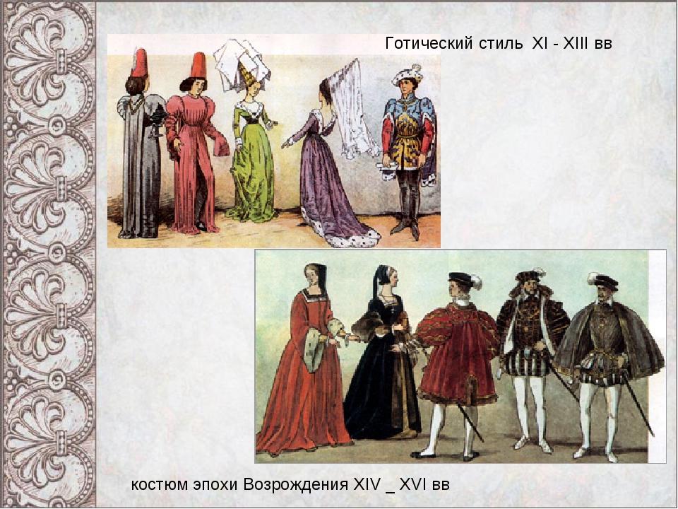 Готический стиль XI - XIII вв костюм эпохи Возрождения XIV _ XVI вв
