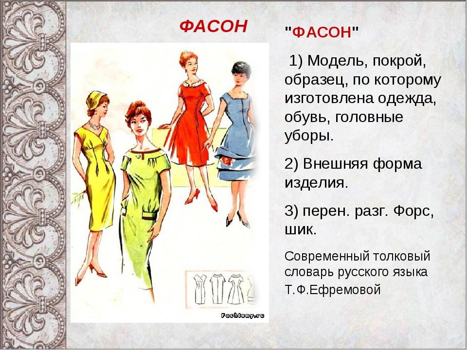 """""""ФАСОН"""" 1) Модель, покрой, образец, по которому изготовлена одежда, обувь, го..."""