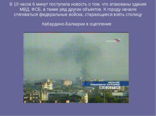 В 10 часов 6 минут поступила новость о том, что атакованы здания МВД, ФСБ, а