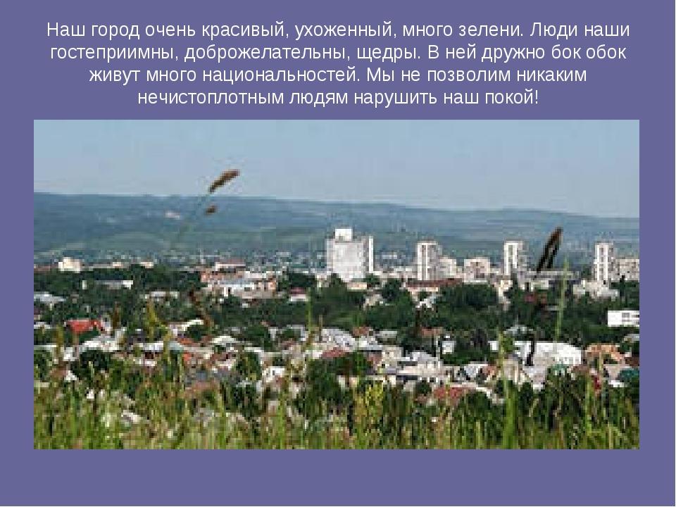 Наш город очень красивый, ухоженный, много зелени. Люди наши гостеприимны, до...