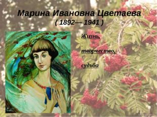 Марина Ивановна Цветаева (1892—1941 ) Жизнь, творчество, судьба