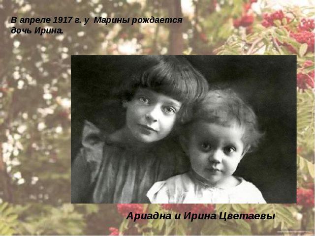 Ариадна и Ирина Цветаевы В апреле 1917 г. у Марины рождается дочь Ирина.