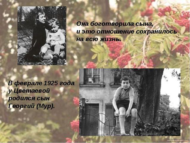 В феврале 1925 года у Цветаевой родился сын Георгий (Мур). Она боготворила с...