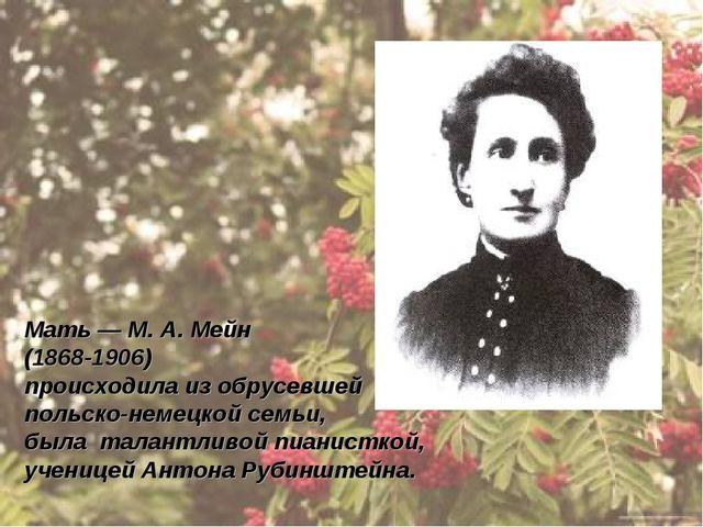 Мать — М. А. Мейн (1868-1906) происходила из обрусевшей польско-немецкой семь...