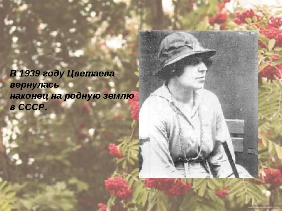 В 1939 году Цветаева вернулась наконец на родную землю в СССР.