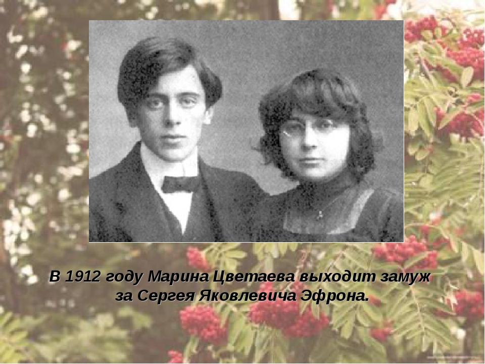 В 1912 году Марина Цветаева выходит замуж за Сергея Яковлевича Эфрона.